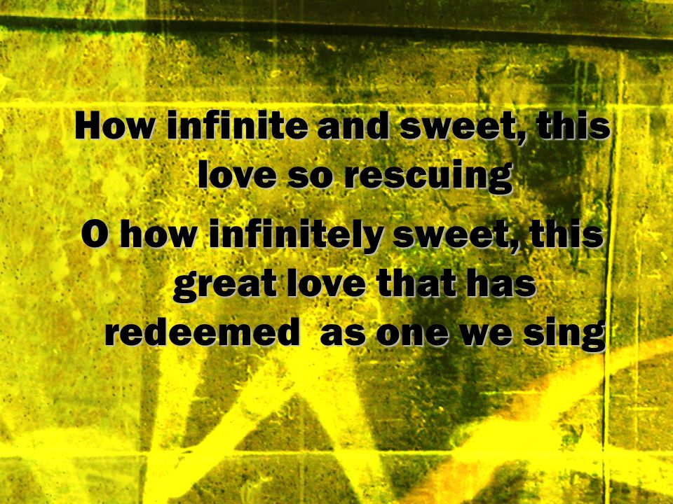 How infinite and sweet, this love so rescuing