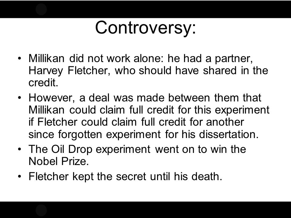 Controversy: Millikan did not work alone: he had a partner, Harvey Fletcher, who should have shared in the credit.