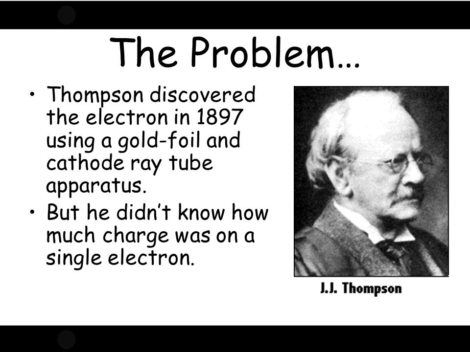 The Problem… Thompson discovered the electron in 1897 using a gold-foil and cathode ray tube apparatus.