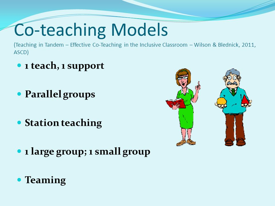 Co-teaching Models (Teaching in Tandem – Effective Co-Teaching in the Inclusive Classroom – Wilson & Blednick, 2011, ASCD)