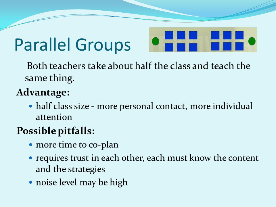Parallel Groups Both teachers take about half the class and teach the same thing. Advantage: