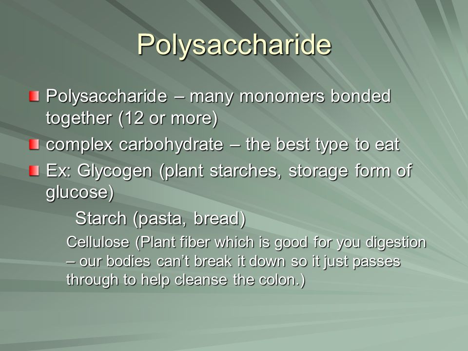Polysaccharide Polysaccharide – many monomers bonded together (12 or more) complex carbohydrate – the best type to eat.