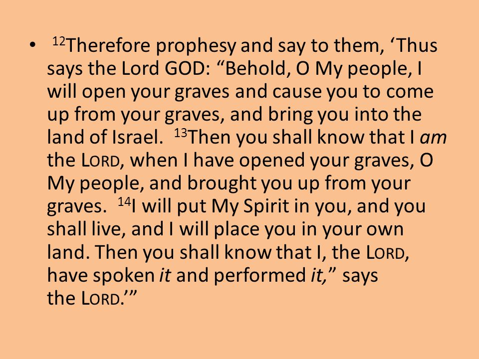 12Therefore prophesy and say to them, 'Thus says the Lord GOD: Behold, O My people, I will open your graves and cause you to come up from your graves, and bring you into the land of Israel. 13Then you shall know that I am the Lord, when I have opened your graves, O My people, and brought you up from your graves. 14I will put My Spirit in you, and you shall live, and I will place you in your own land.