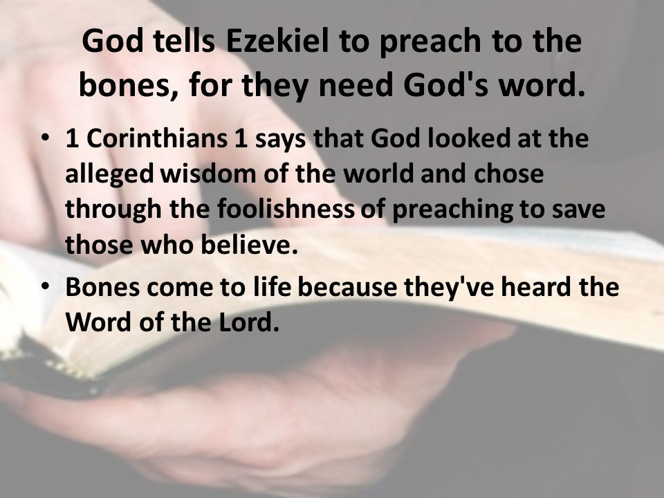 God tells Ezekiel to preach to the bones, for they need God s word.