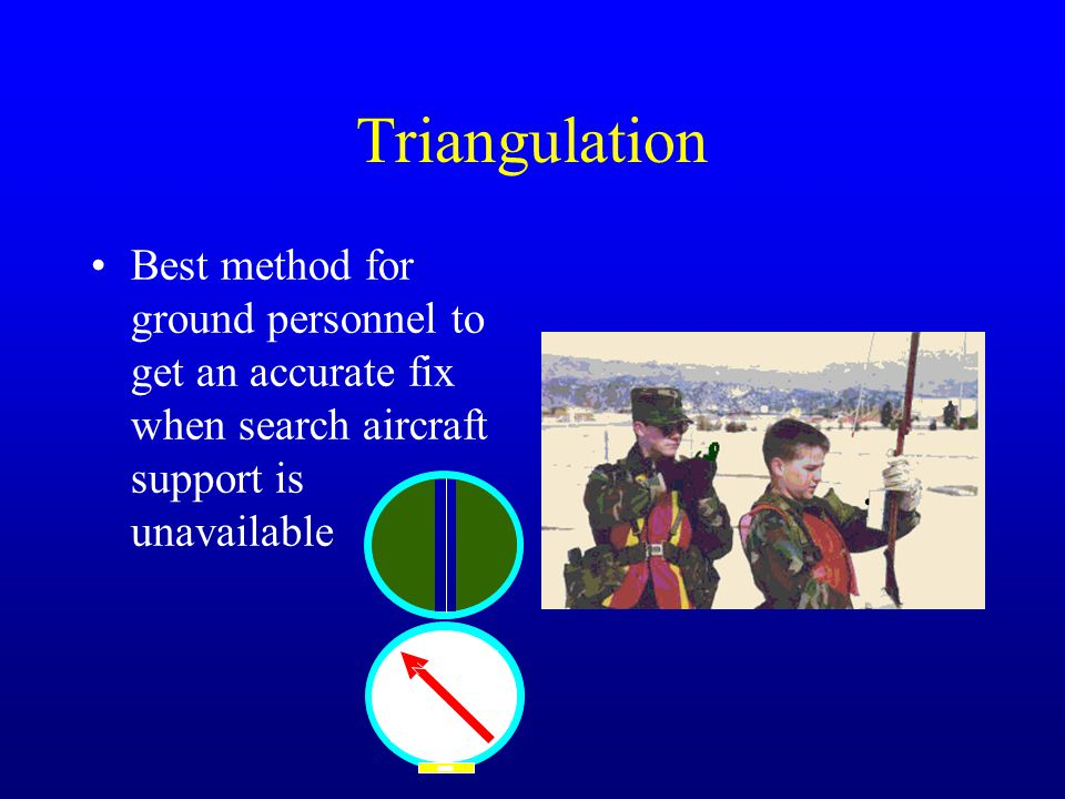 Triangulation Best method for ground personnel to get an accurate fix when search aircraft support is unavailable.