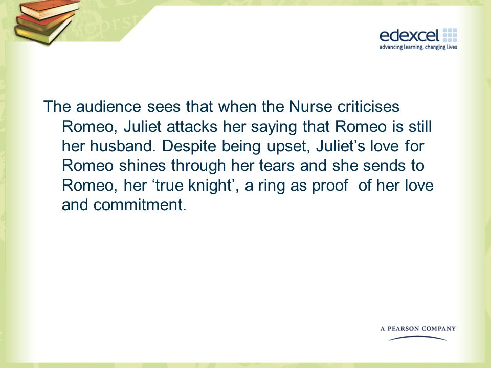 The audience sees that when the Nurse criticises Romeo, Juliet attacks her saying that Romeo is still her husband.