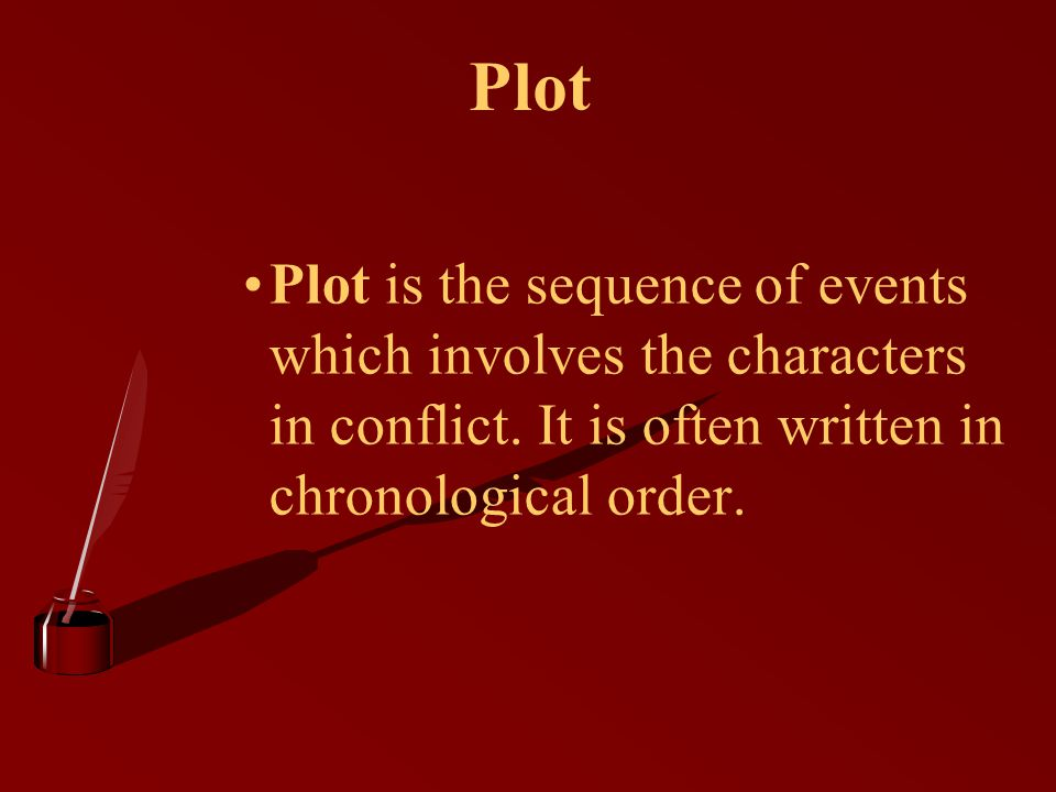 Plot Plot is the sequence of events which involves the characters in conflict.