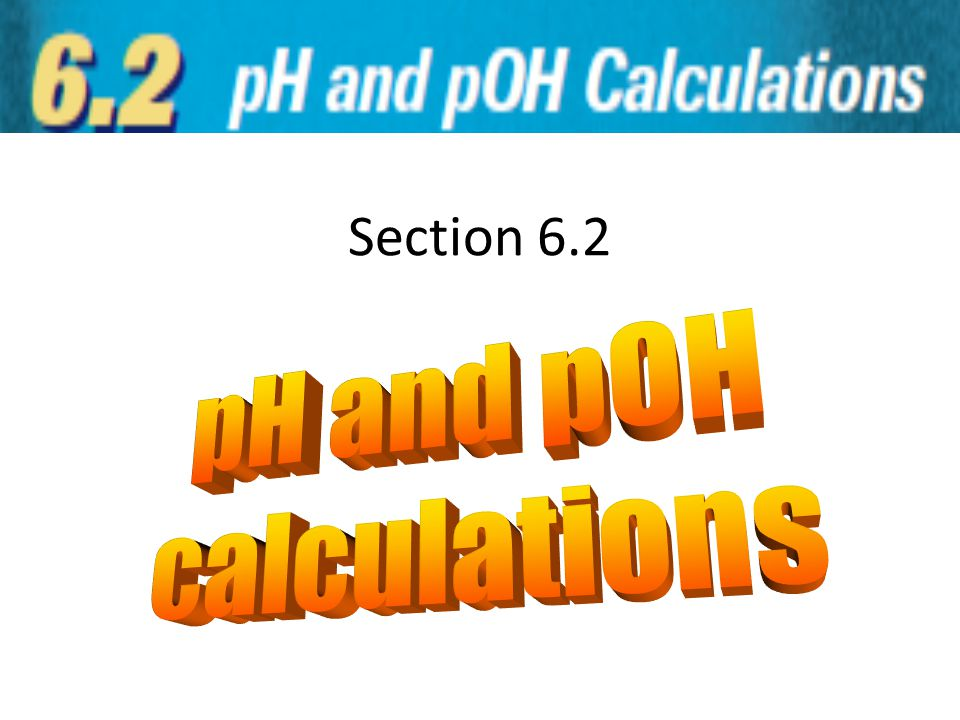 Section 6.2 pH and pOH calculations