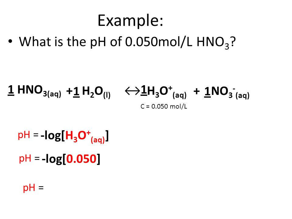 Example: What is the pH of 0.050mol/L HNO3 1 HNO3(aq) + 1 H2O(l) ↔ 1