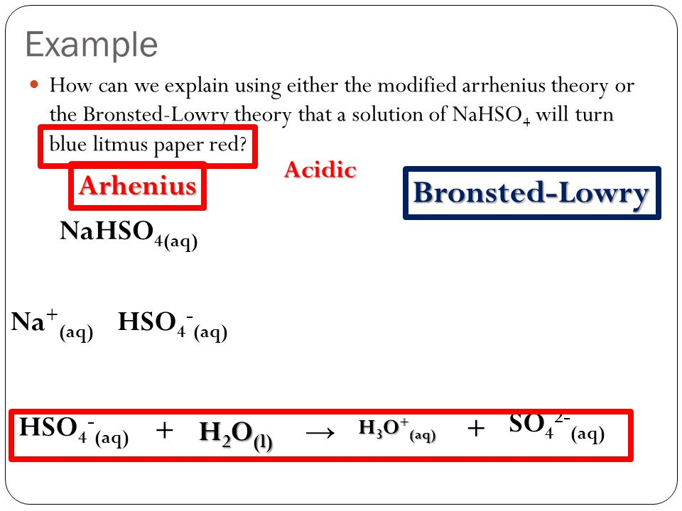 Example Bronsted-Lowry Arhenius NaHSO4(aq) Na+(aq) HSO4-(aq) SO42-(aq)