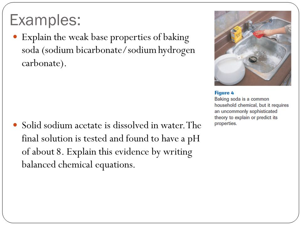 Examples: Explain the weak base properties of baking soda (sodium bicarbonate/sodium hydrogen carbonate).