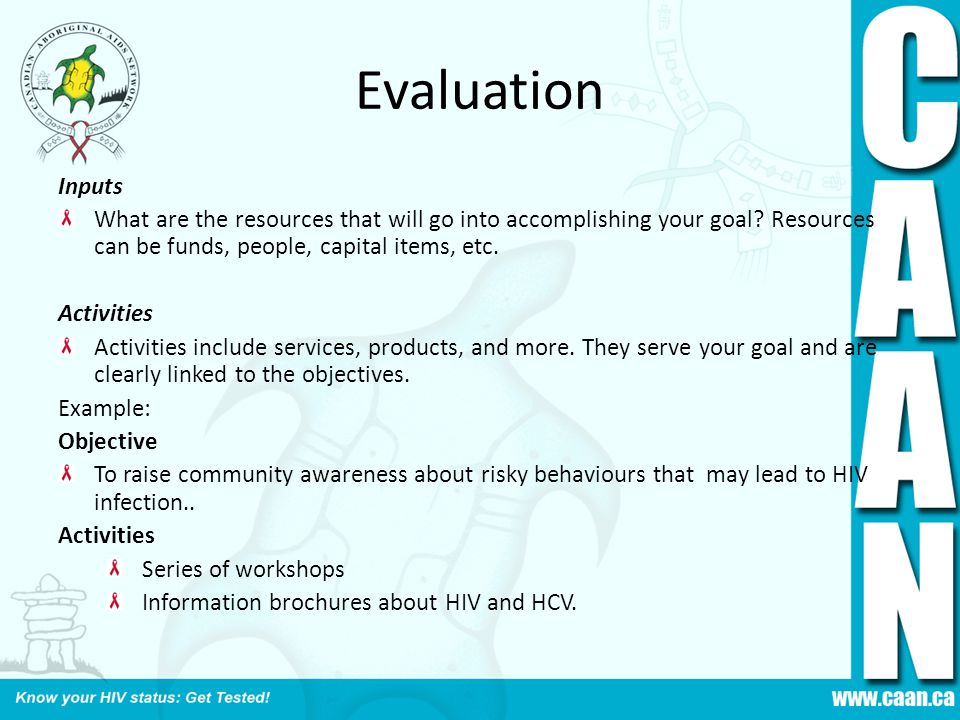 Evaluation Inputs. What are the resources that will go into accomplishing your goal Resources can be funds, people, capital items, etc.