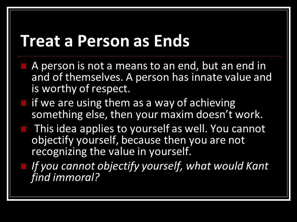 Treat a Person as Ends A person is not a means to an end, but an end in and of themselves. A person has innate value and is worthy of respect.