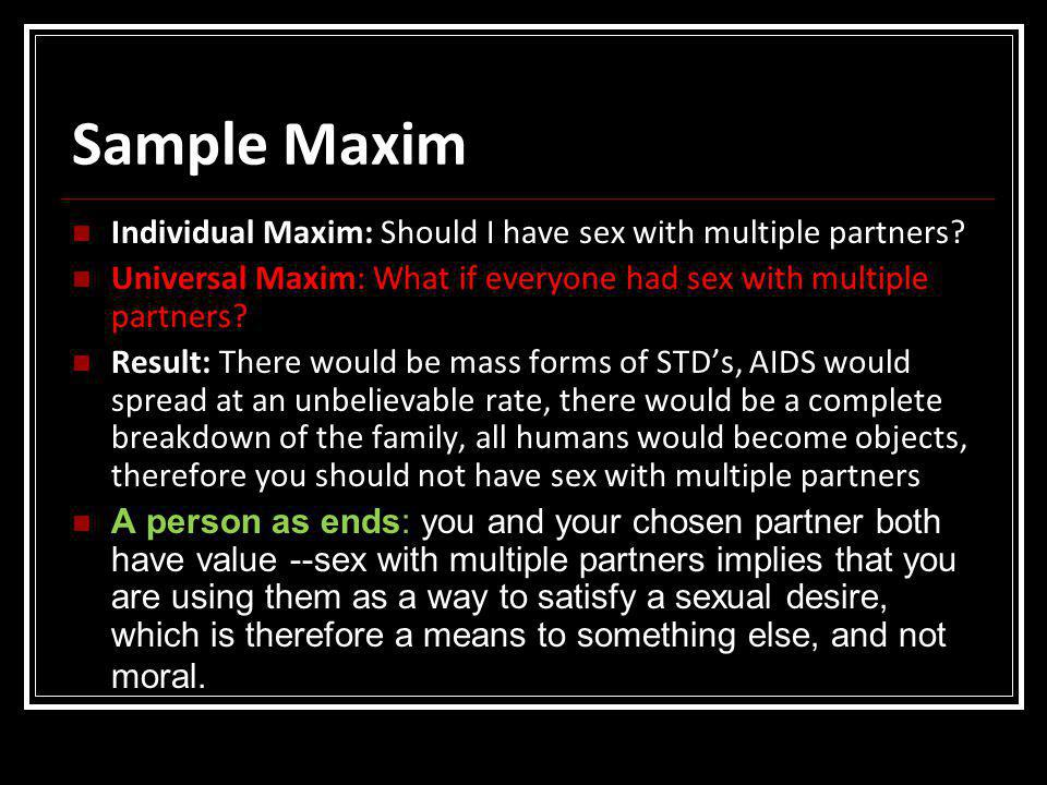 Sample Maxim Individual Maxim: Should I have sex with multiple partners Universal Maxim: What if everyone had sex with multiple partners