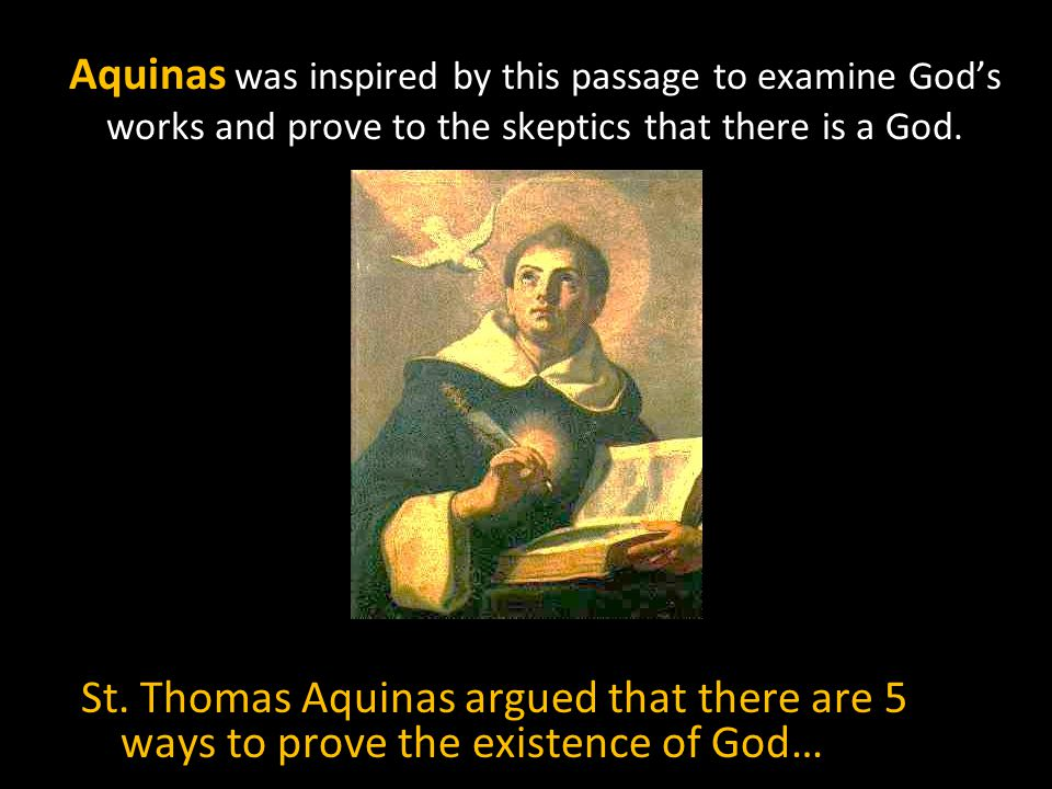 Aquinas was inspired by this passage to examine God's works and prove to the skeptics that there is a God.