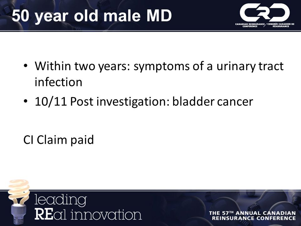 50 year old male MD Within two years: symptoms of a urinary tract infection. 10/11 Post investigation: bladder cancer.