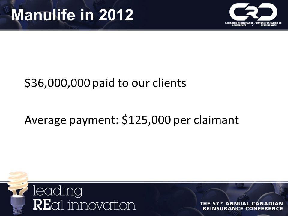 Manulife in 2012 $36,000,000 paid to our clients Average payment: $125,000 per claimant