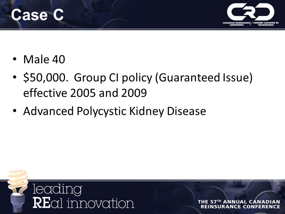Case C Male 40. $50,000. Group CI policy (Guaranteed Issue) effective 2005 and 2009.