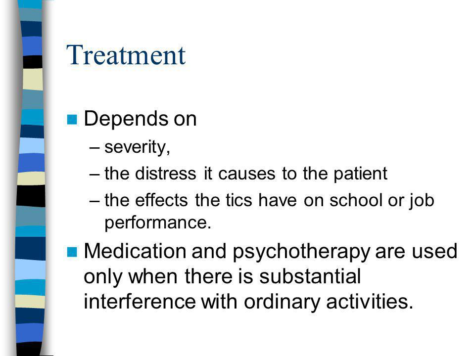 Treatment Depends on. severity, the distress it causes to the patient. the effects the tics have on school or job performance.