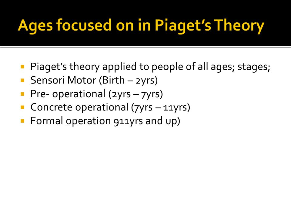 Ages focused on in Piaget's Theory