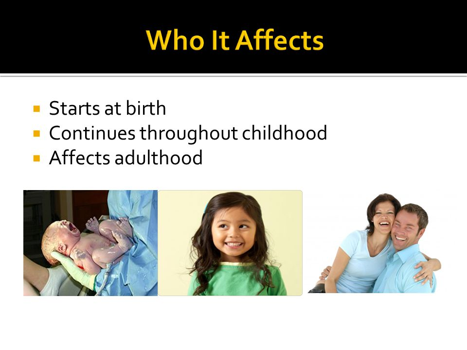 Who It Affects Starts at birth Continues throughout childhood
