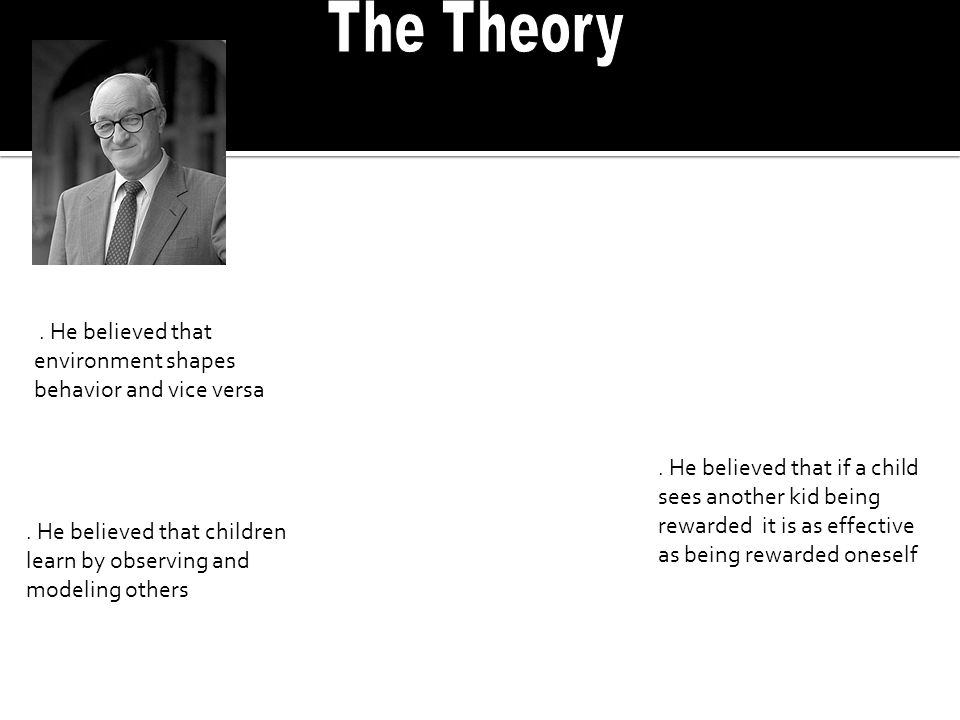 The Theory . He believed that environment shapes behavior and vice versa.