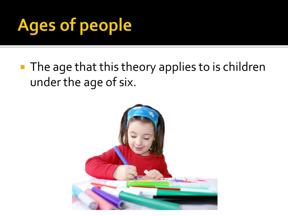 Ages of people The age that this theory applies to is children under the age of six.