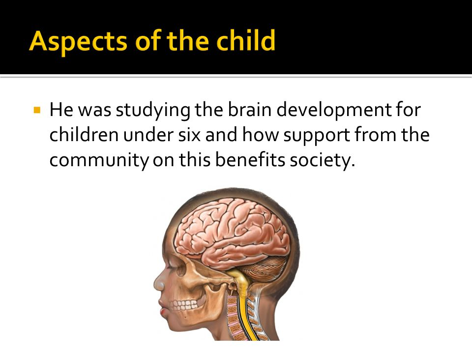 Aspects of the child He was studying the brain development for children under six and how support from the community on this benefits society.