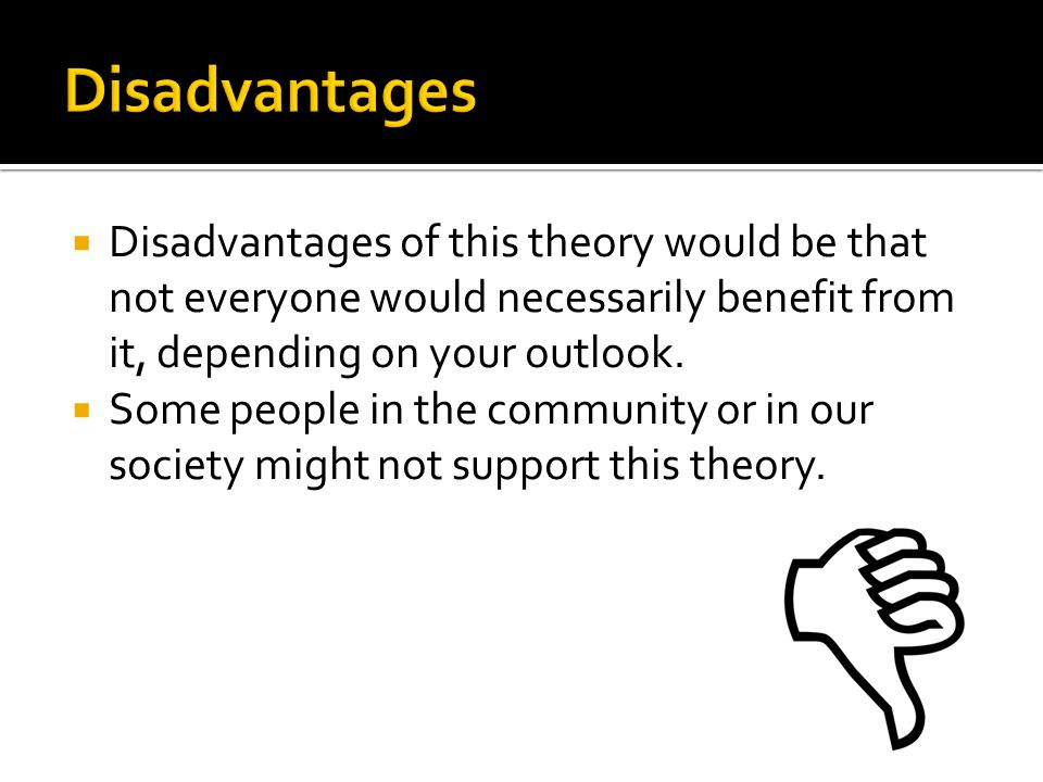 Disadvantages Disadvantages of this theory would be that not everyone would necessarily benefit from it, depending on your outlook.