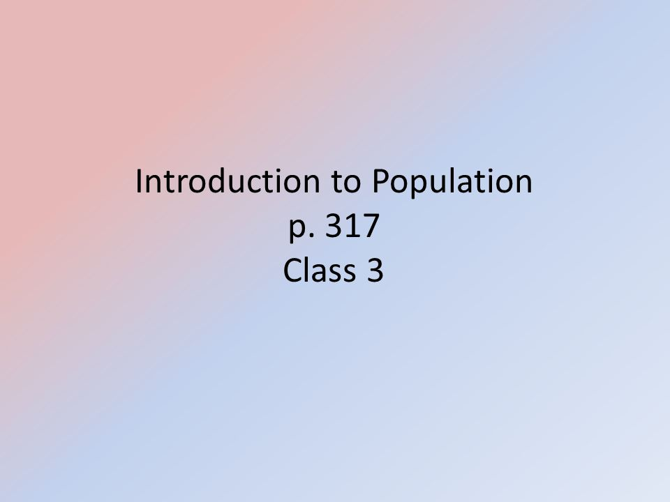 Introduction to Population p. 317 Class 3