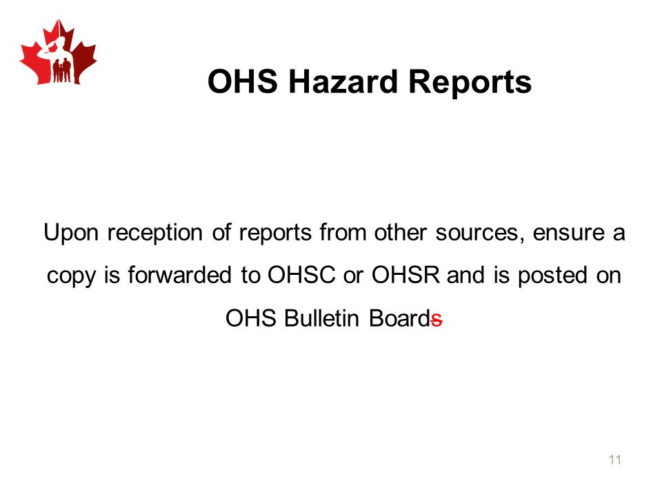 OHS Hazard Reports Upon reception of reports from other sources, ensure a copy is forwarded to OHSC or OHSR and is posted on OHS Bulletin Boards.