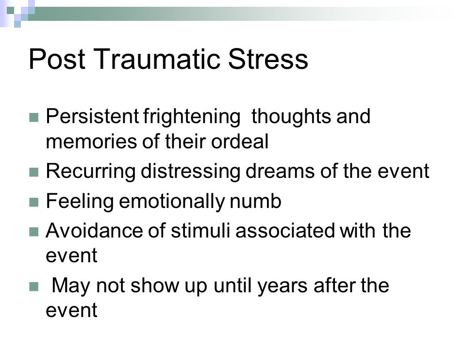 Post Traumatic Stress Persistent frightening thoughts and memories of their ordeal. Recurring distressing dreams of the event.
