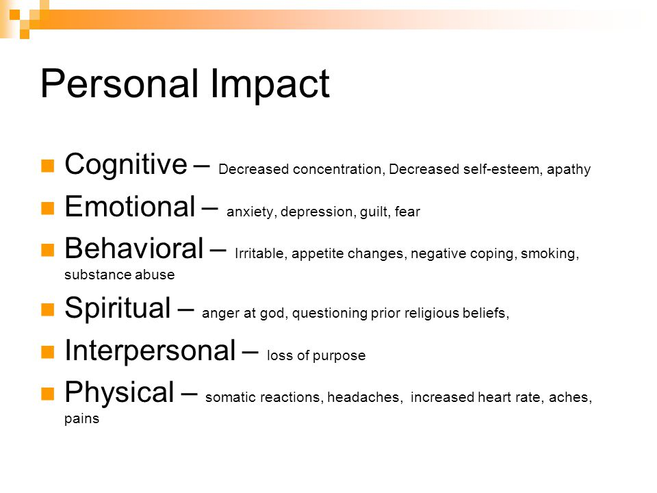Personal Impact Cognitive – Decreased concentration, Decreased self-esteem, apathy. Emotional – anxiety, depression, guilt, fear.