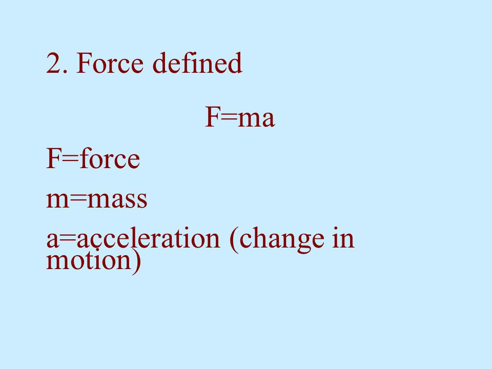 2. Force defined F=ma F=force m=mass a=acceleration (change in motion)