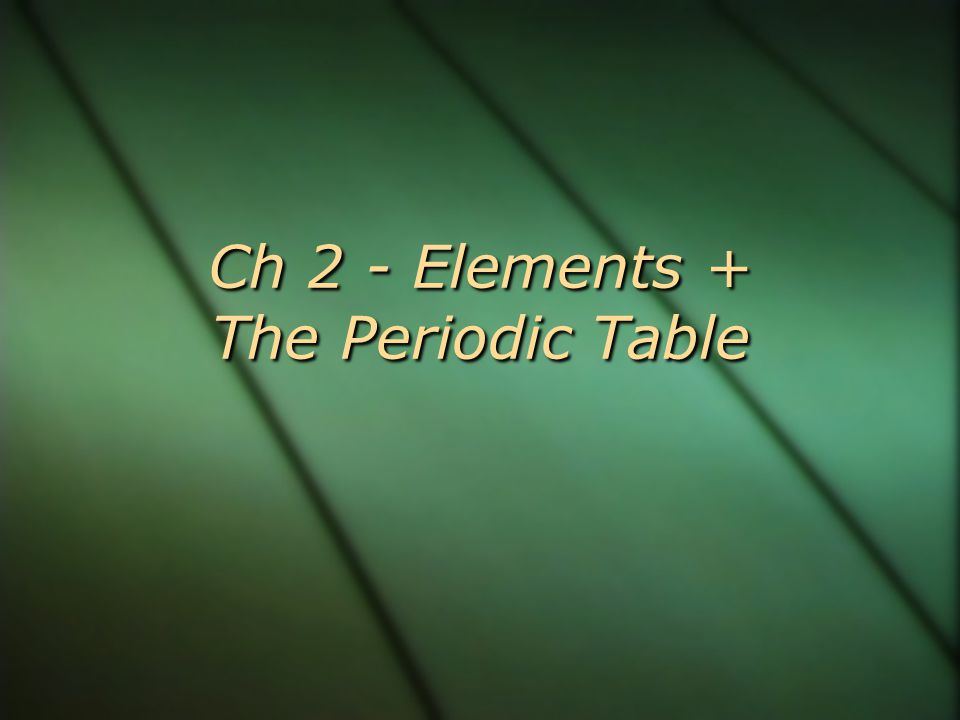 Ch 2 - Elements + The Periodic Table