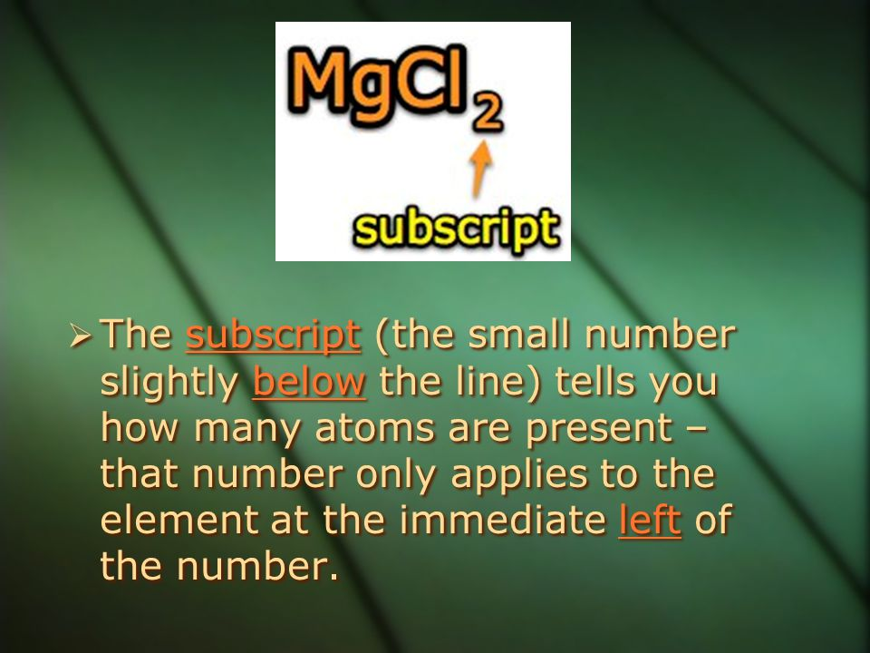 The subscript (the small number slightly below the line) tells you how many atoms are present – that number only applies to the element at the immediate left of the number.
