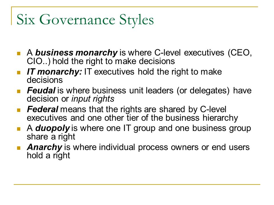 Six Governance Styles A business monarchy is where C-level executives (CEO, CIO..) hold the right to make decisions.