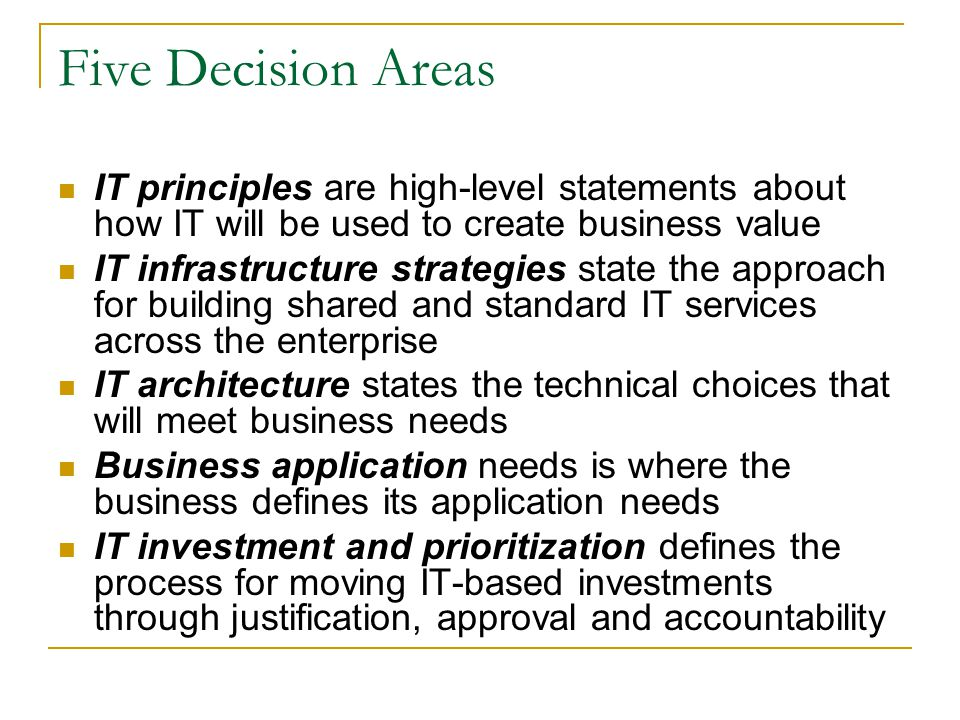 Five Decision Areas IT principles are high-level statements about how IT will be used to create business value.