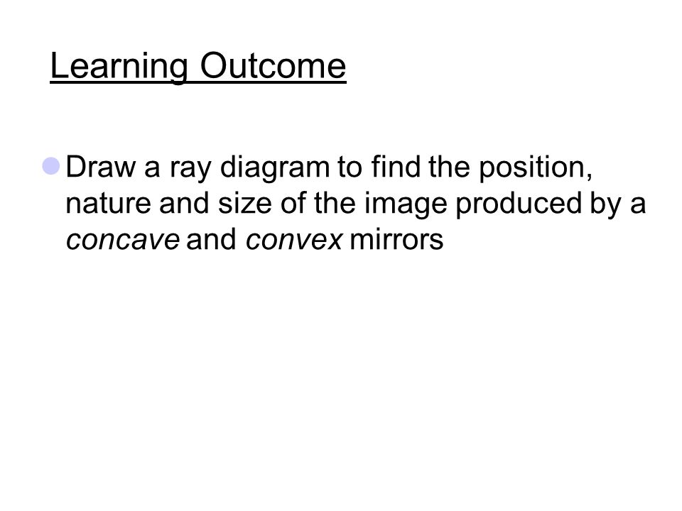 Learning Outcome Draw a ray diagram to find the position, nature and size of the image produced by a concave and convex mirrors.