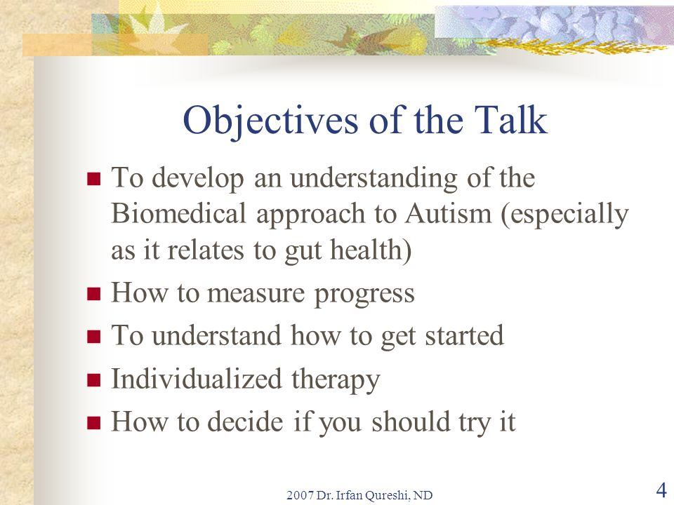 Objectives of the Talk To develop an understanding of the Biomedical approach to Autism (especially as it relates to gut health)