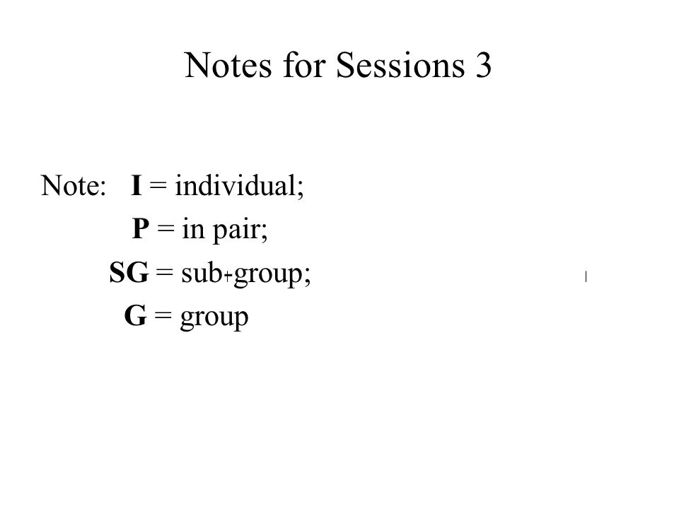 Notes for Sessions 3 Note: I = individual; P = in pair;