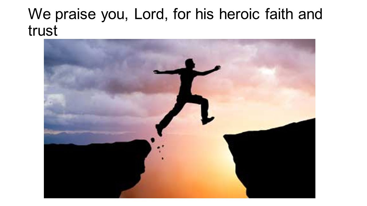 We praise you, Lord, for his heroic faith and trust