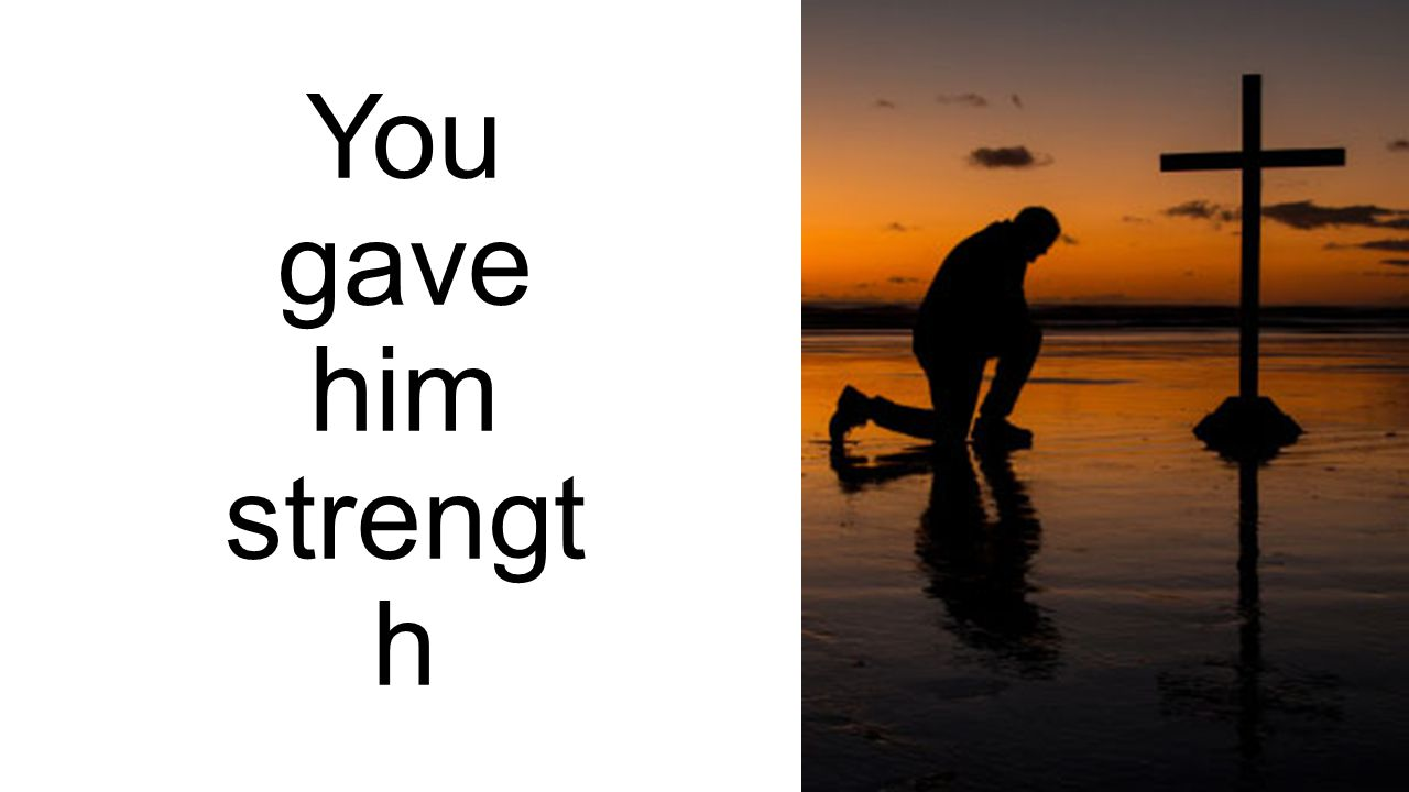 You gave him strength