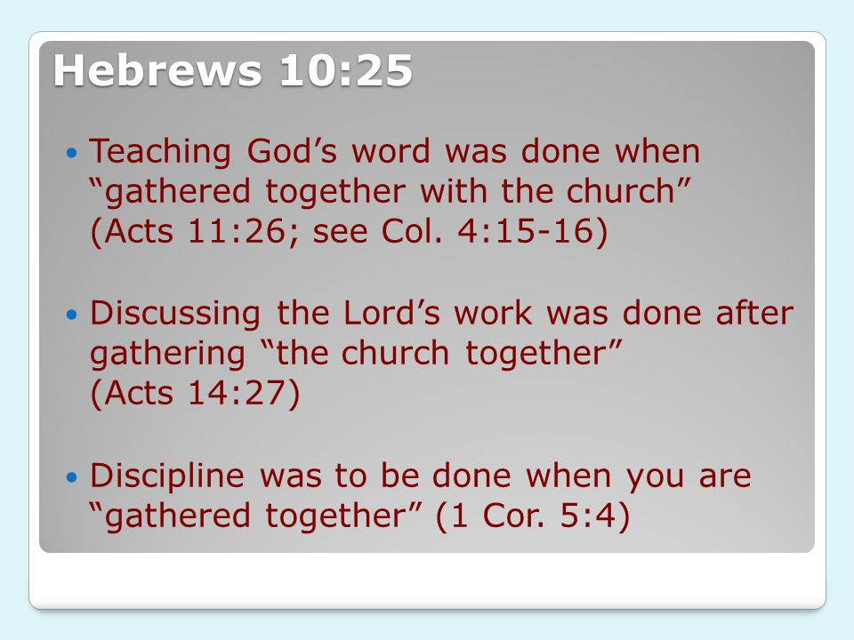 Hebrews 10:25 Teaching God's word was done when gathered together with the church (Acts 11:26; see Col. 4:15-16)