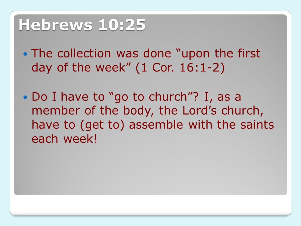 Hebrews 10:25 The collection was done upon the first day of the week (1 Cor. 16:1-2)