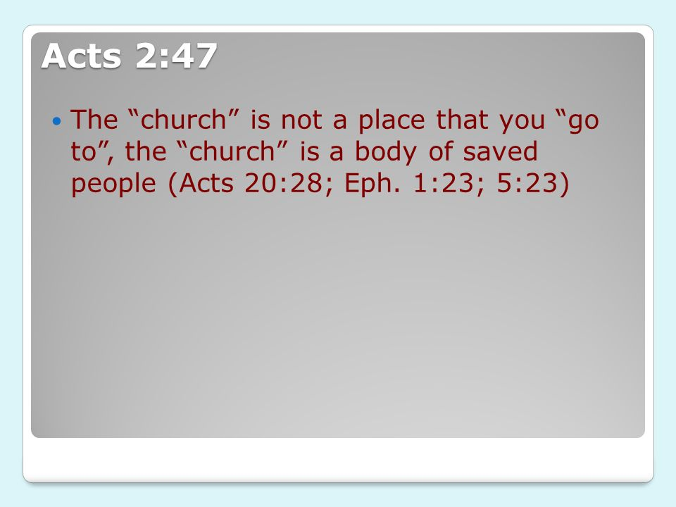Acts 2:47 The church is not a place that you go to , the church is a body of saved people (Acts 20:28; Eph.