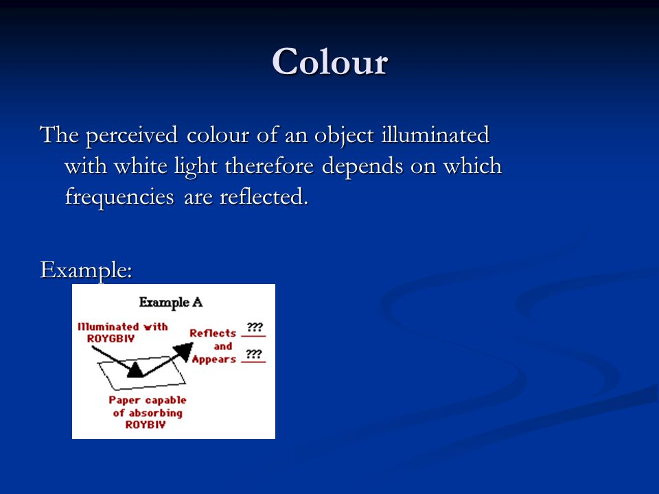 Colour The perceived colour of an object illuminated with white light therefore depends on which frequencies are reflected.