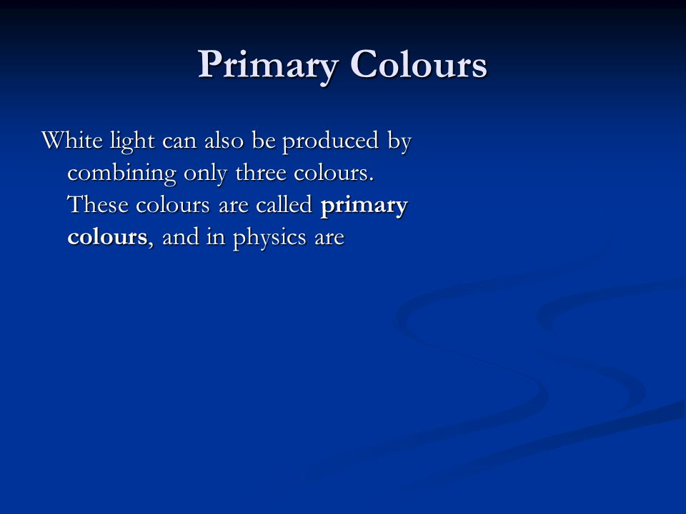 Primary Colours White light can also be produced by combining only three colours.