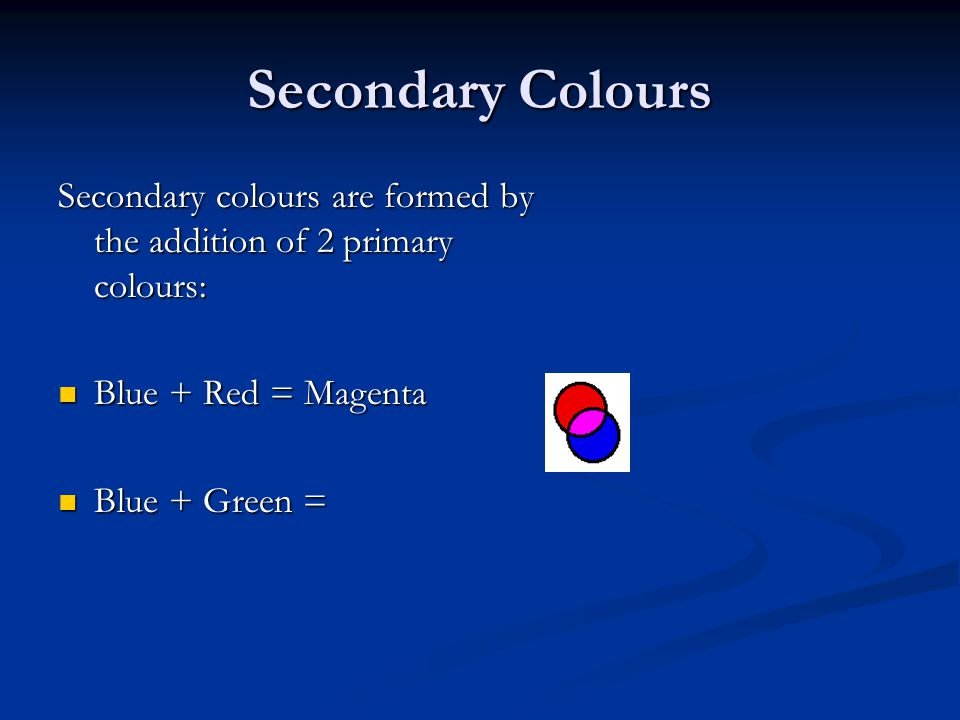 Secondary Colours Secondary colours are formed by the addition of 2 primary colours: Blue + Red = Magenta.