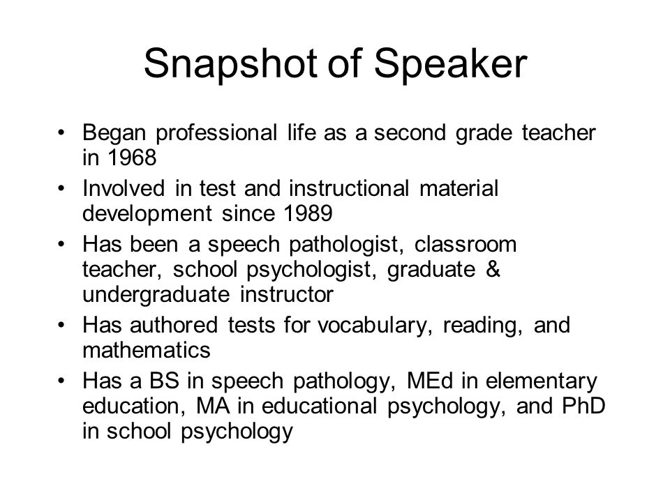Snapshot of Speaker Began professional life as a second grade teacher in 1968. Involved in test and instructional material development since 1989.